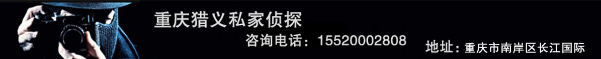 重庆猎义私家侦探,咨询电话:15520002808  地址:重庆市南岸区长江国际2号楼12-15