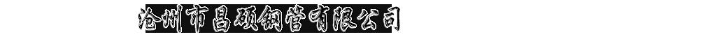 沧州市昌硕钢管有限公司