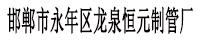 邯鄲市永年區龍泉恒元制管廠