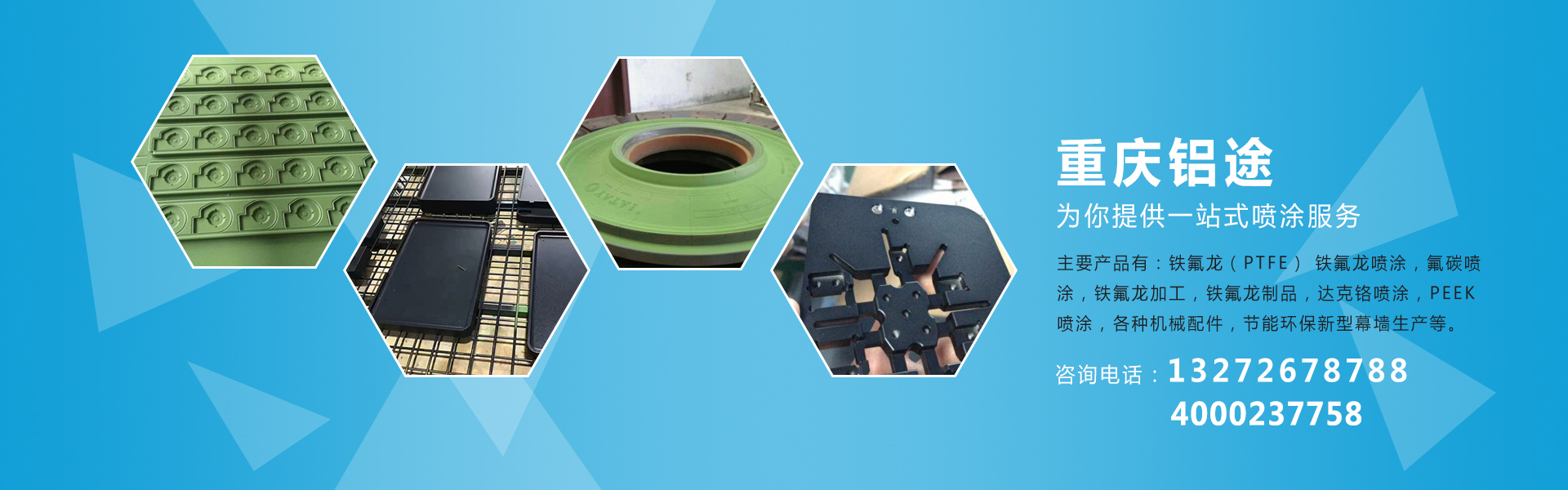 重庆铝途为你提供一站式喷涂服务:主要产品有:铁氟龙(PTFE)铁氟龙喷涂、氟碳喷涂、铁氟龙加工、铁氟龙制品、达克铬喷涂、PEEK喷涂、各种机械配件,节能环保新型幕墙生产等。