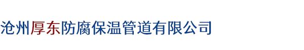 沧州厚东防腐保温管道有限公司.