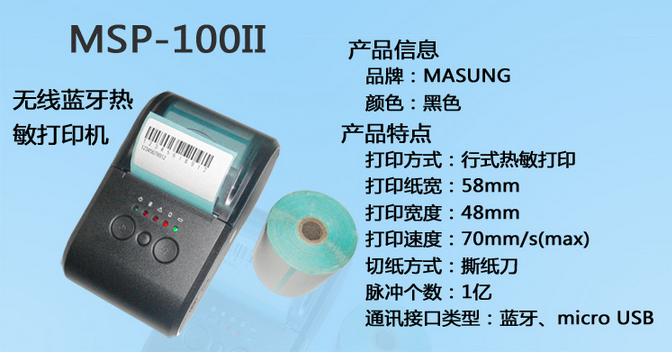 详细说明 便携式蓝牙票据打印机热敏打印机MSP-100II 58mm宽行点热敏打印机MSP-100II特点: MSP-100II系列打印机采用LTP01-245-11机芯,结合本公司自主研发MSP-100II打印控制板的58MM 易装纸热敏打印模组。结构小巧,采用最新ARM方案和打印机机芯设计在同一个机构中,大大减少安装空间,提升产品的安装可靠性;其设计精巧,性能稳定,外观时尚。 MSP-100II打印机控制板支持多种条形码的打印,包括:EAN8、EAN13、CODE39、CODE128 等多种一维条形码